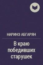 Наринэ Абгарян - В краю победивших старушек