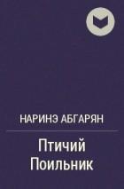 Наринэ Абгарян - Птичий Поильник