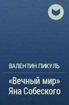 Валентин Пикуль - «Вечный мир» Яна Собеского