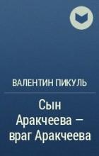 Валентин Пикуль - Сын Аракчеева – враг Аракчеева