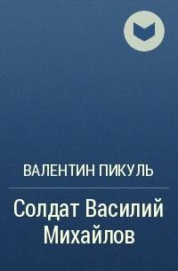 Валентин Пикуль - Солдат Василий Михайлов