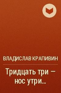 Владислав Крапивин - Тридцать три – нос утри…
