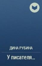 Дина Рубина - У писателя…