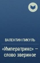 Валентин Пикуль - «Императрикс» – слово звериное