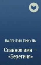 Валентин Пикуль - Славное имя – «Берегиня»