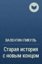 Валентин Пикуль - Старая история с новым концом