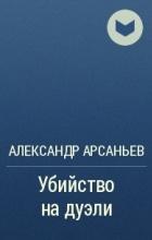 Александр Арсаньев - Убийство на дуэли