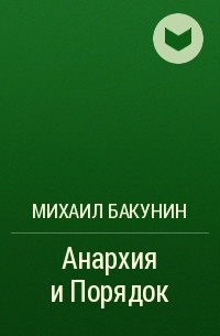 Михаил Бакунин - Анархия и Порядок