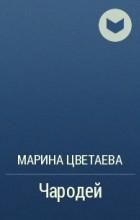 Марина Цветаева - Чародей
