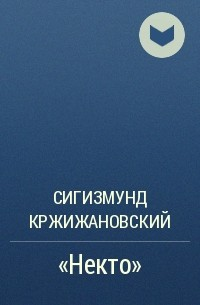 Сигизмунд Кржижановский - «Некто»