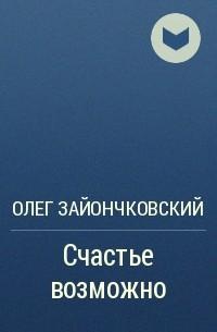 Олег Зайончковский - Счастье возможно