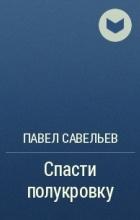 Павел Савельев - Спасти полукровку