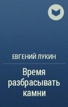 Евгений Лукин - Время разбрасывать камни