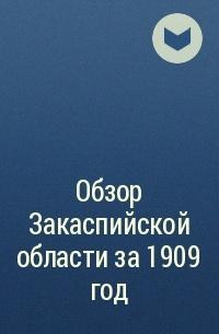 без автора - Обзор Закаспийской области за 1909 год