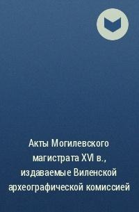 без автора - Акты Могилевского магистрата XVI в. , издаваемые Виленской археографической комиссией