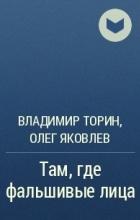 Владимир Торин, Олег Яковлев - Там, где фальшивые лица