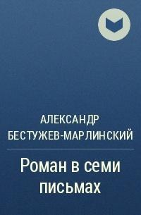Александр Бестужев-Марлинский - Роман в семи письмах