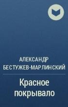 Александр Бестужев-Марлинский - Красное покрывало
