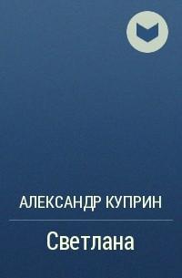 Александр Куприн - Светлана