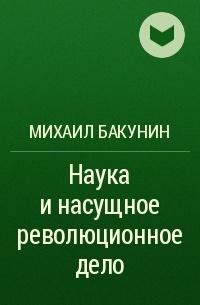 Михаил Бакунин - Наука и насущное революционное дело