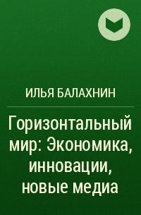 Илья Балахнин - Горизонтальный мир: Экономика, инновации, новые медиа