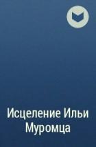 без автора - Исцеление Ильи Муромца