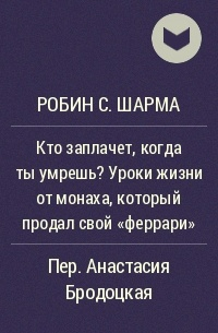 Робин С. Шарма - Кто заплачет, когда ты умрешь? Уроки жизни от монаха, который продал свой