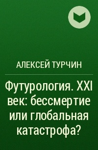 Алексей Турчин - Футурология. XXI век: бессмертие или глобальная катастрофа?