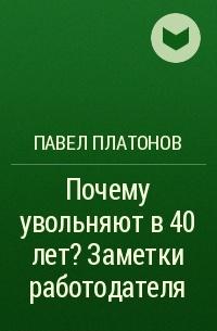 Павел Платонов - Почему увольняют в 40 лет? Заметки работодателя
