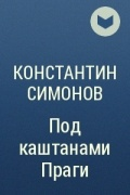 Константин Симонов - Под каштанами Праги