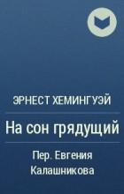 Эрнест Хемингуэй - На сон грядущий