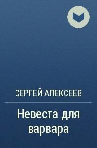 Сергей Алексеев - Невеста для варвара