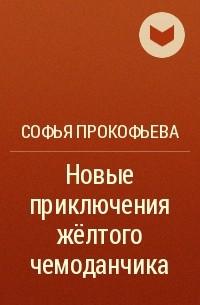 Софья Прокофьева - Новые приключения желтого чемоданчика