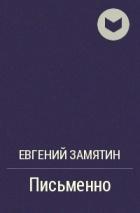 Евгений Замятин - Письменно