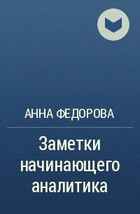 Анна Федорова - Заметки начинающего аналитика