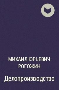 РОГОЖИН М.Ю ДЕЛОПРОИЗВОДСТВО СКАЧАТЬ БЕСПЛАТНО
