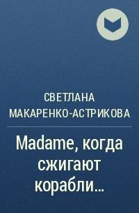 Лана Астрикова - Madame, когда сжигают корабли…