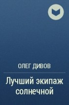 Олег Дивов - Лучший экипаж солнечной