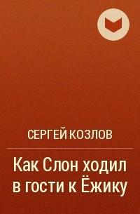 Сергей Козлов - Как Слон ходил в гости к Ёжику