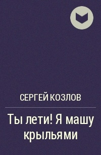 Сергей Козлов - Ты лети! Я машу крыльями