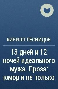 Кирилл Леонидов - 13дней и12ночей идеальногомужа. Проза: юмор инетолько