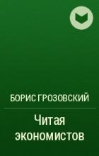 Борис Грозовский - Читая экономистов