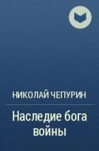 Николай Чепурин - Наследие бога войны
