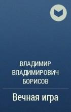 Владимир Владимирович Борисов - Вечная игра