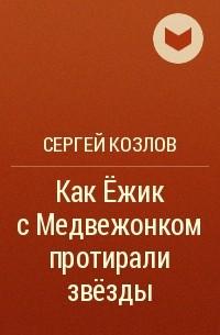 Сергей Козлов - Как Ёжик с Медвежонком протирали звезды