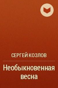 Сергей Козлов - Необыкновенная весна