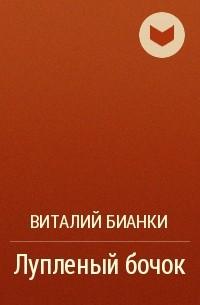 Виталий Бианки - Лупленый бочок