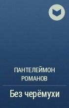 Пантелеймон Романов - Без черёмухи