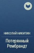Николай Никитин - Потерянный Рембрандт