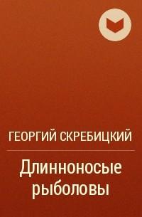 Георгий Скребицкий - Длинноносые рыболовы